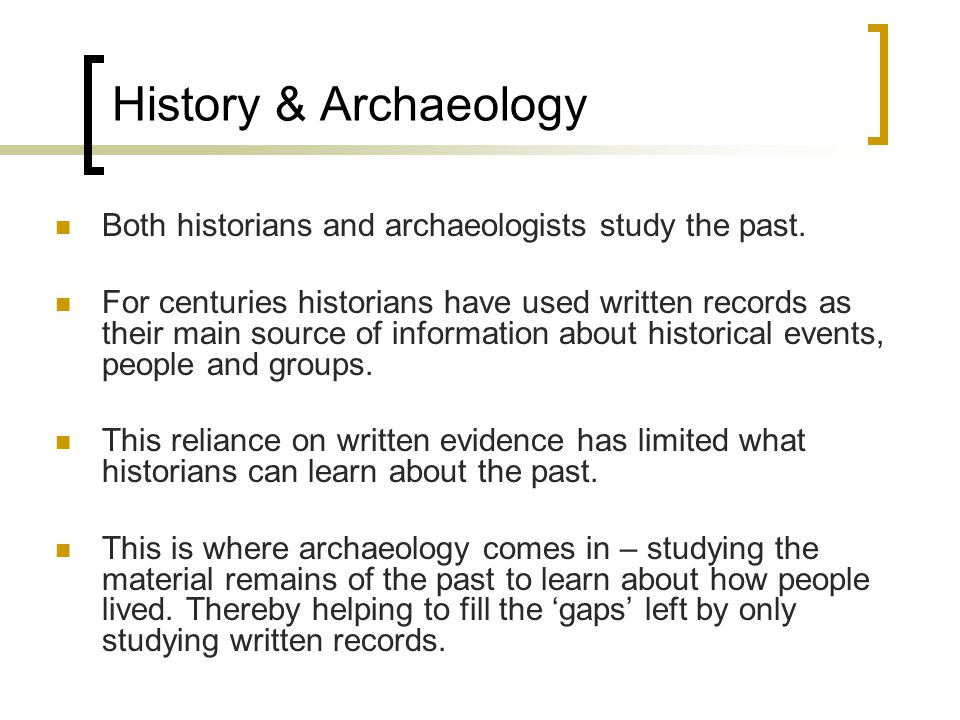 Both historians and archaeologists study the past.