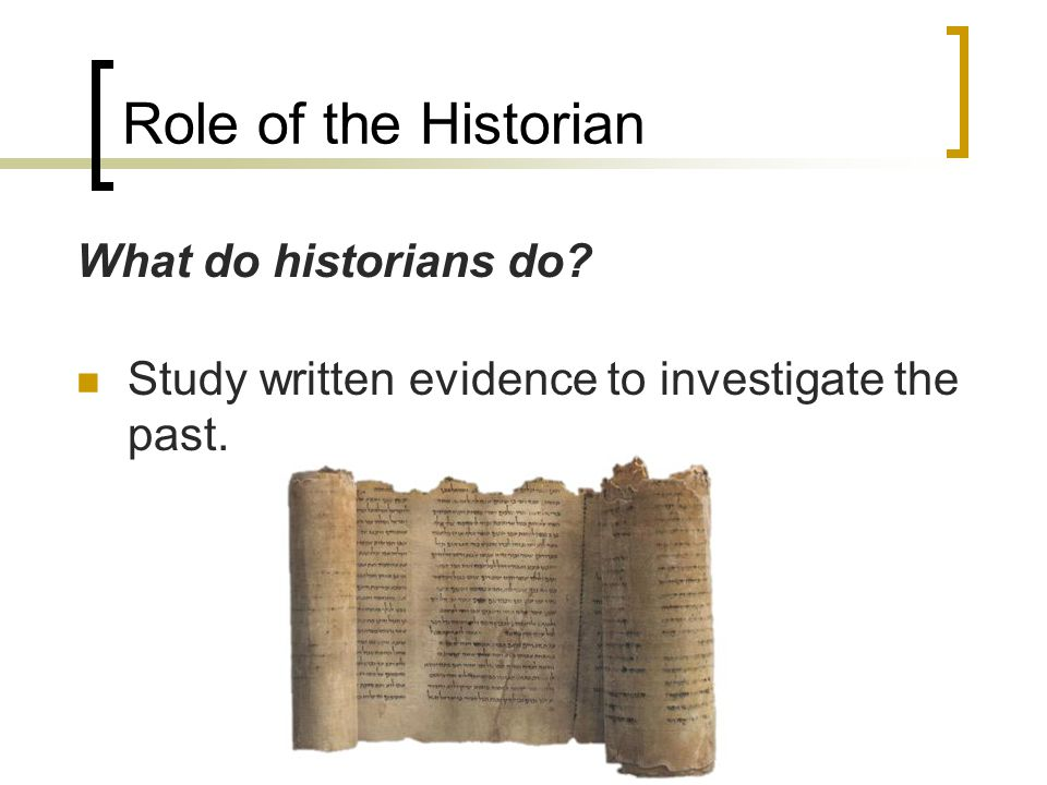 Role of the Historian What do historians do? Study written evidence to investigate the past.