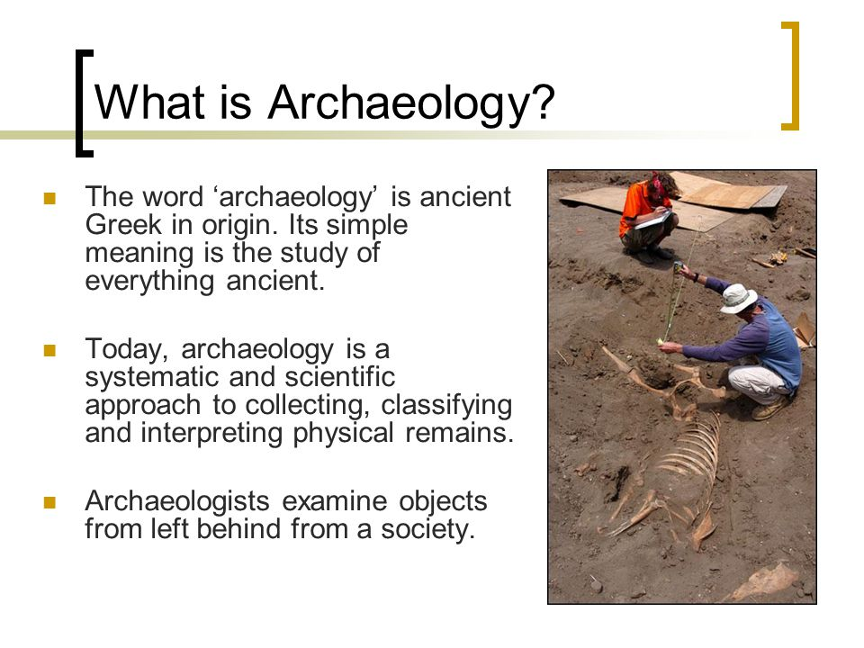 What is Archaeology.The word 'archaeology' is ancient Greek in origin.
