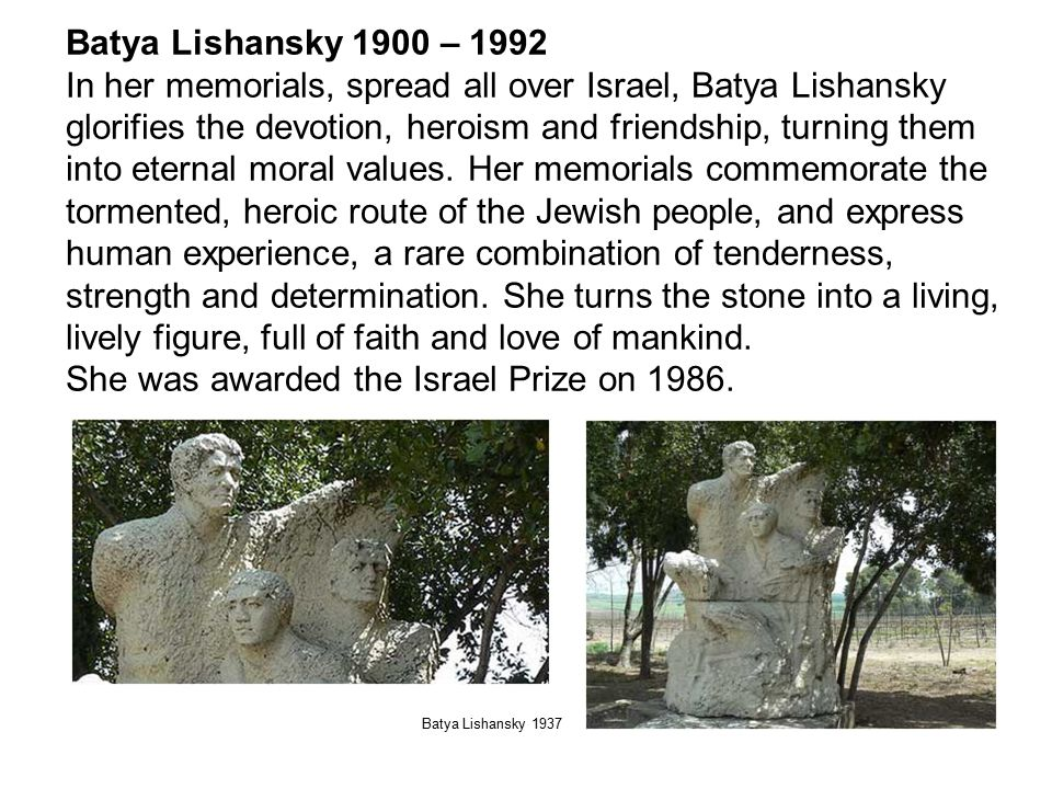 Batya Lishansky 1900 – 1992 In her memorials, spread all over Israel, Batya Lishansky glorifies the devotion, heroism and friendship, turning them into eternal moral values.