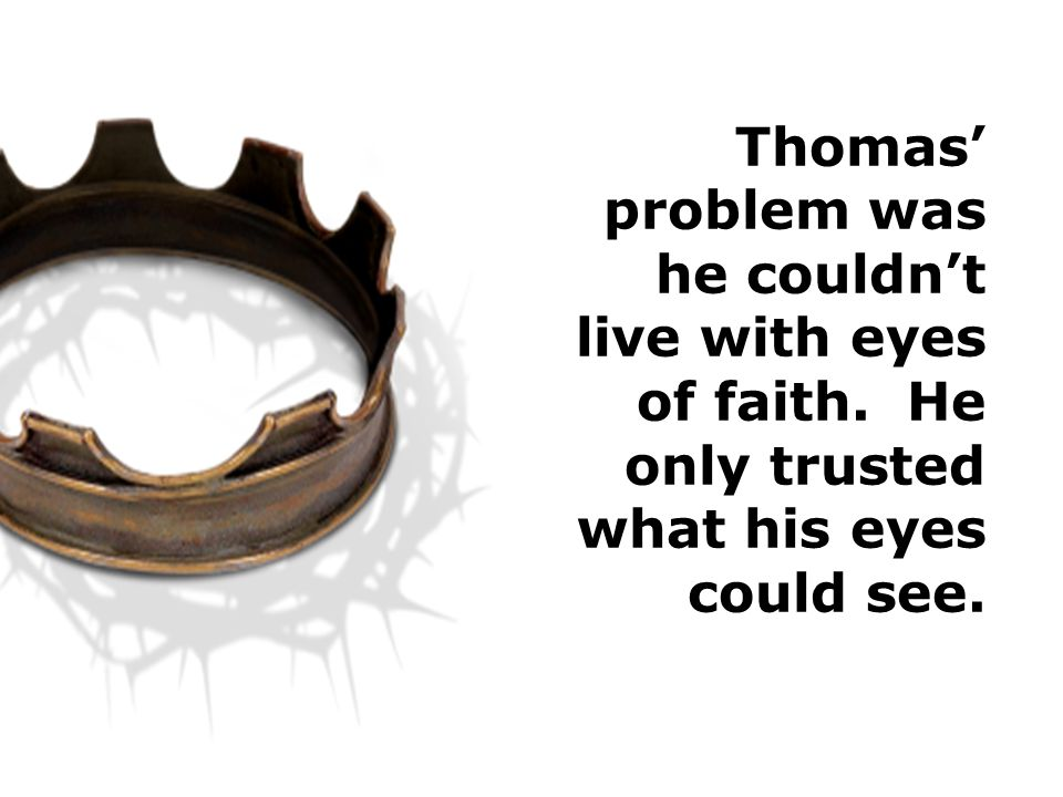 Thomas' problem was he couldn't live with eyes of faith. He only trusted what his eyes could see.