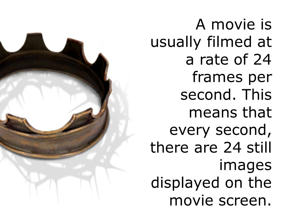 A movie is usually filmed at a rate of 24 frames per second.