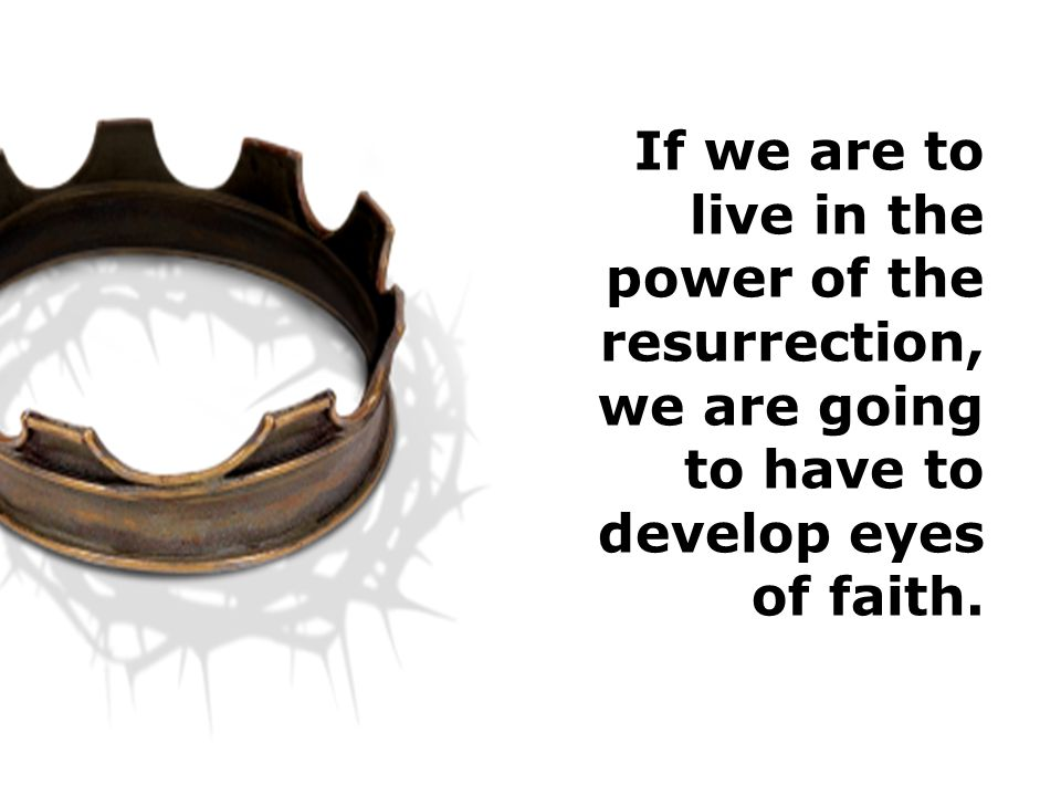 If we are to live in the power of the resurrection, we are going to have to develop eyes of faith.