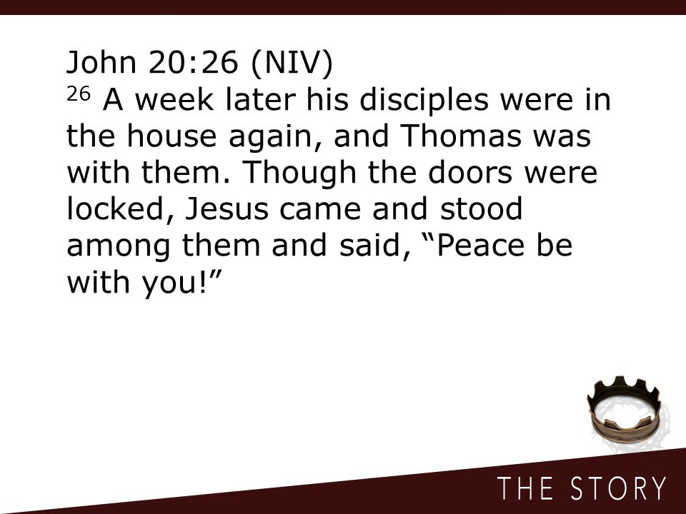 John 20:26 (NIV) 26 A week later his disciples were in the house again, and Thomas was with them.