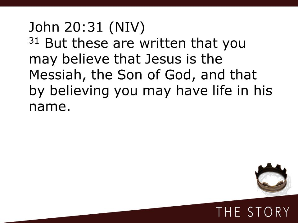 John 20:31 (NIV) 31 But these are written that you may believe that Jesus is the Messiah, the Son of God, and that by believing you may have life in his name.