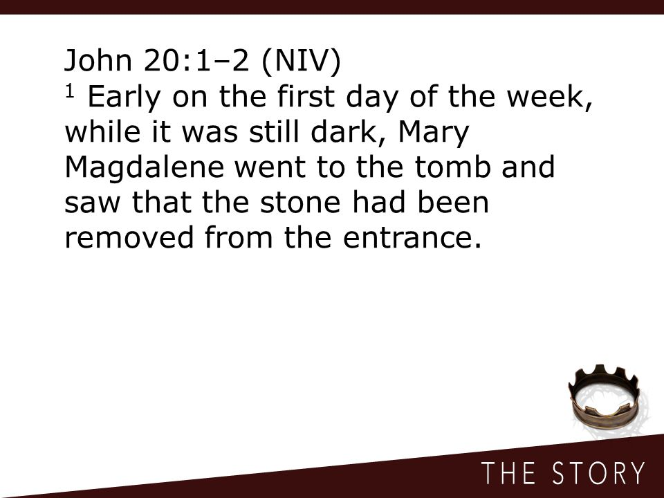 John 20:1–2 (NIV) 1 Early on the first day of the week, while it was still dark, Mary Magdalene went to the tomb and saw that the stone had been removed from the entrance.