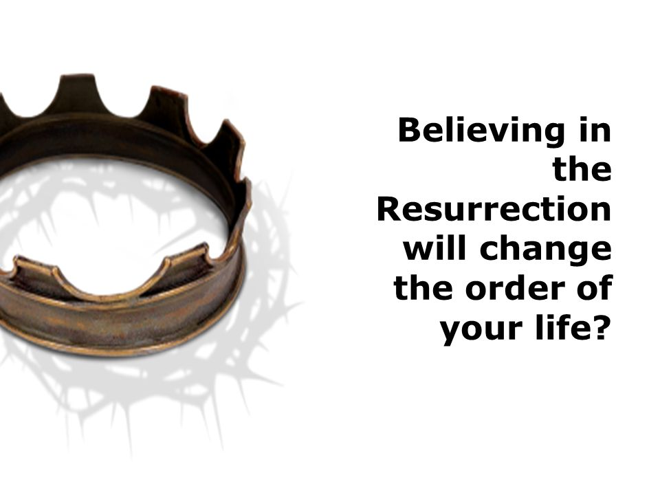 Believing in the Resurrection will change the order of your life