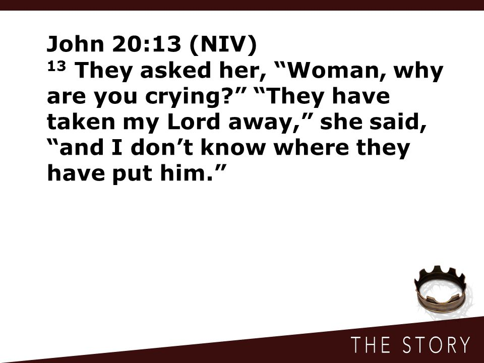 John 20:13 (NIV) 13 They asked her, Woman, why are you crying They have taken my Lord away, she said, and I don't know where they have put him.