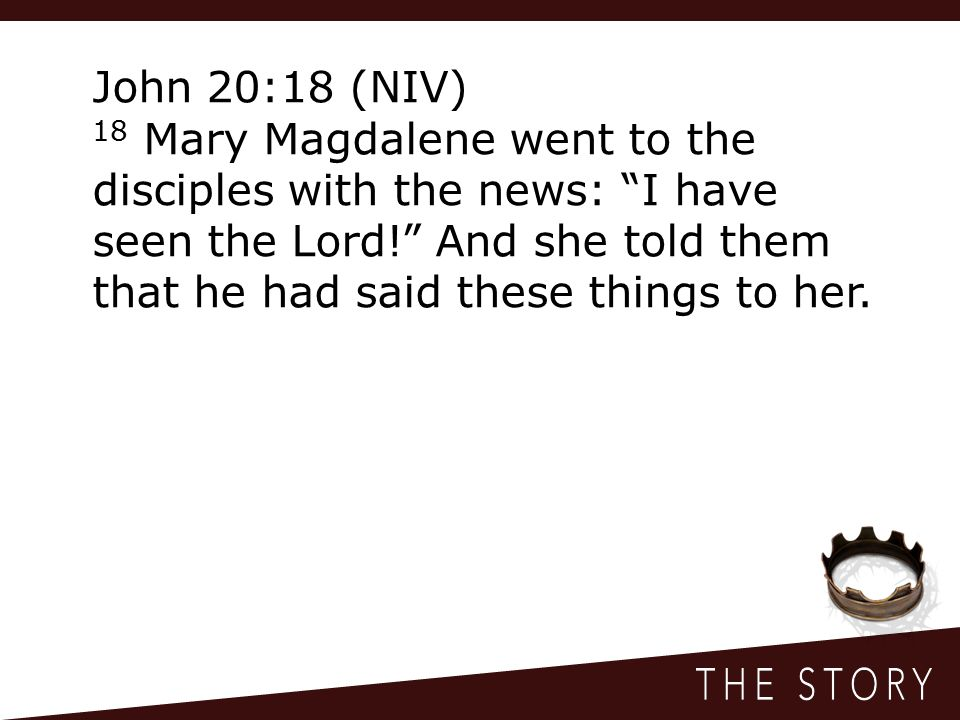 John 20:18 (NIV) 18 Mary Magdalene went to the disciples with the news: I have seen the Lord! And she told them that he had said these things to her.