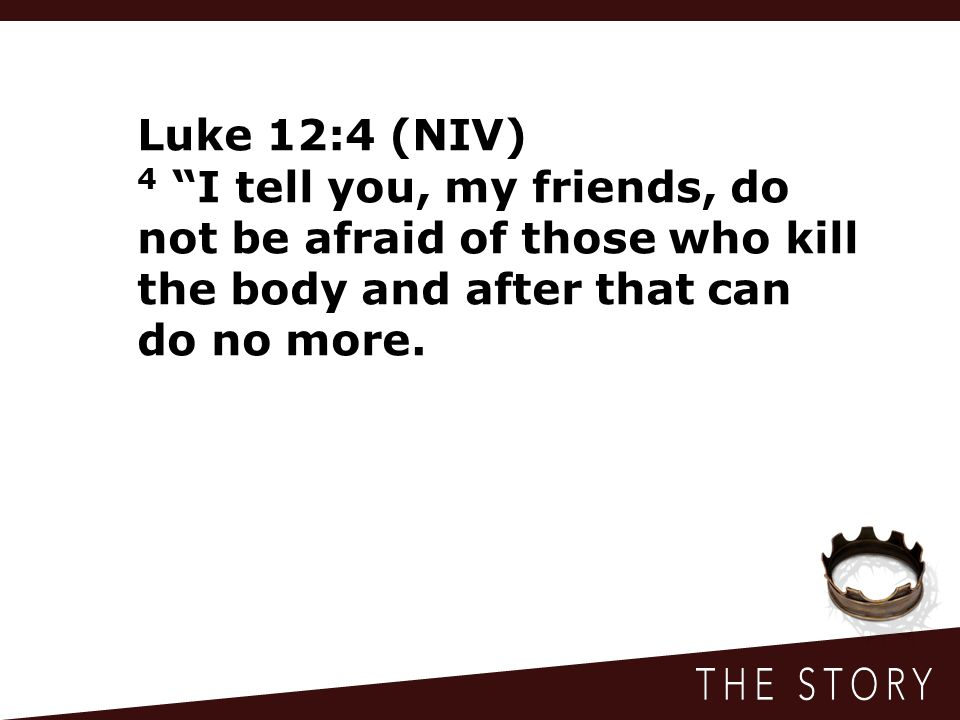 Luke 12:4 (NIV) 4 I tell you, my friends, do not be afraid of those who kill the body and after that can do no more.