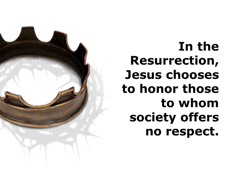 In the Resurrection, Jesus chooses to honor those to whom society offers no respect.