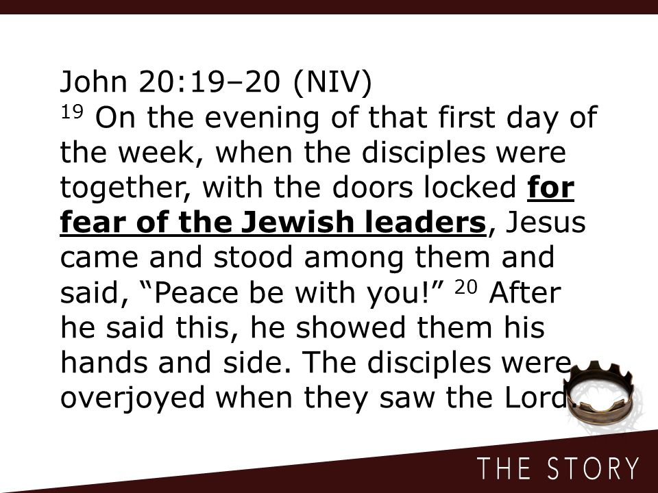 John 20:19–20 (NIV) 19 On the evening of that first day of the week, when the disciples were together, with the doors locked for fear of the Jewish leaders, Jesus came and stood among them and said, Peace be with you! 20 After he said this, he showed them his hands and side.