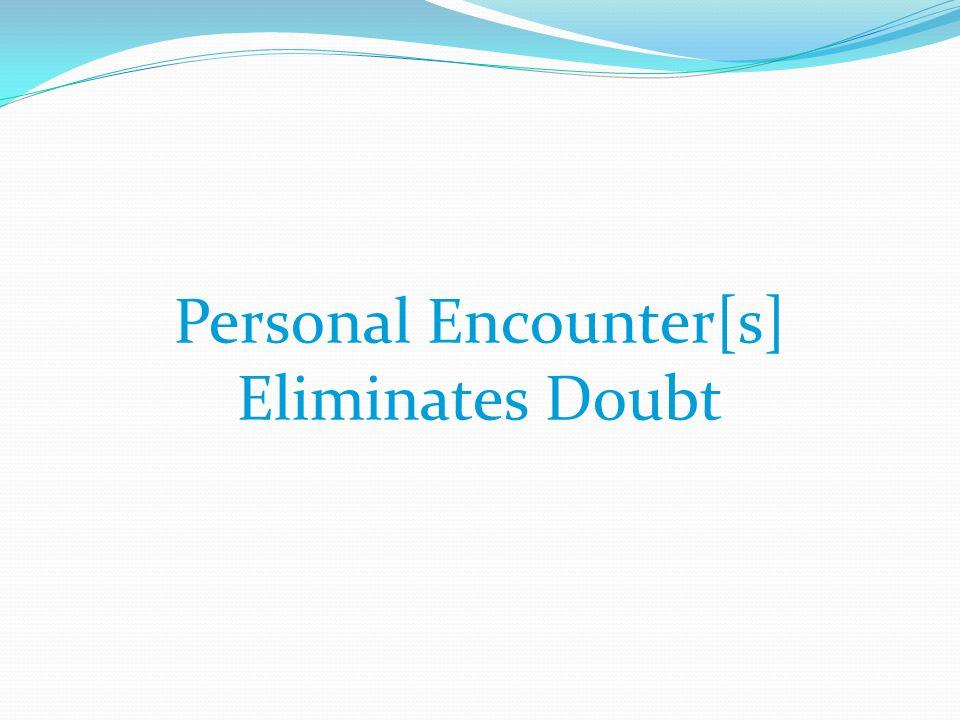 Personal Encounter[s] Eliminates Doubt