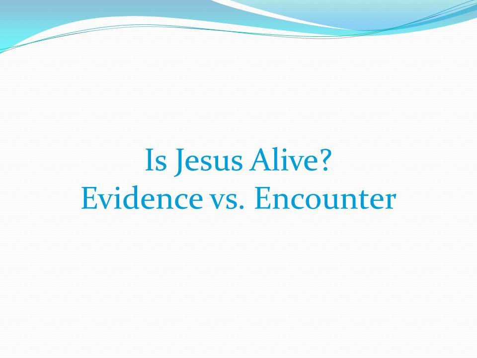 Is Jesus Alive Evidence vs. Encounter