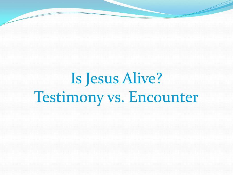 Is Jesus Alive Testimony vs. Encounter