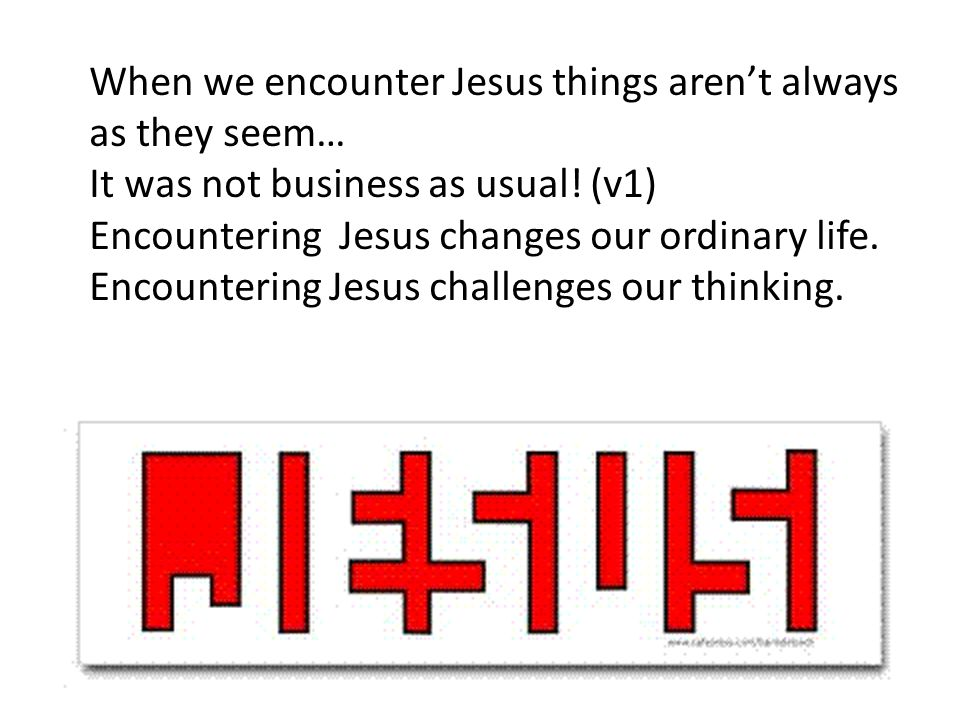When we encounter Jesus things aren't always as they seem… It was not business as usual.