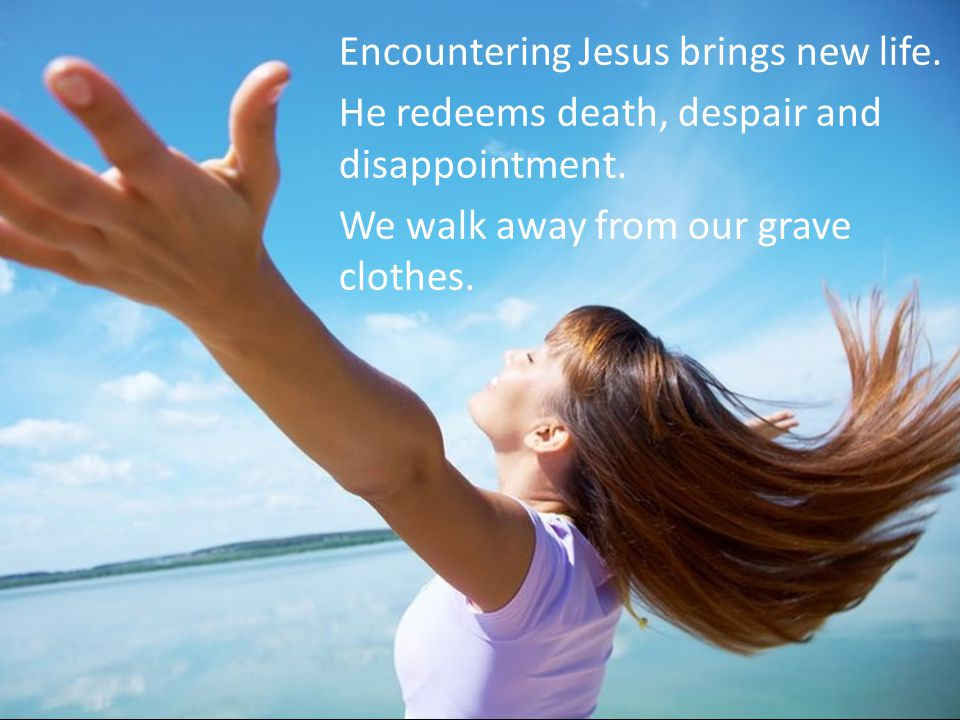 Encountering Jesus brings new life. He redeems death, despair and disappointment.