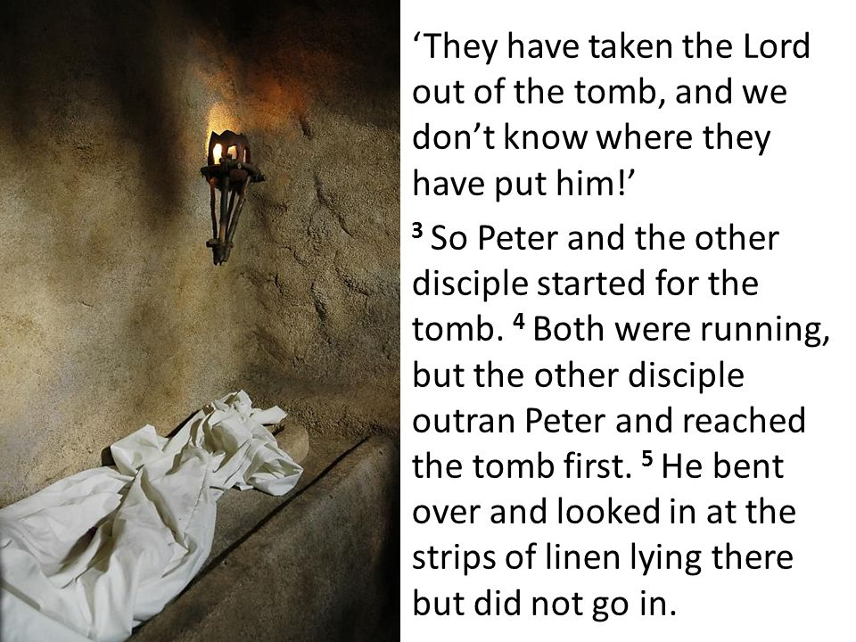 'They have taken the Lord out of the tomb, and we don't know where they have put him!' 3 So Peter and the other disciple started for the tomb.