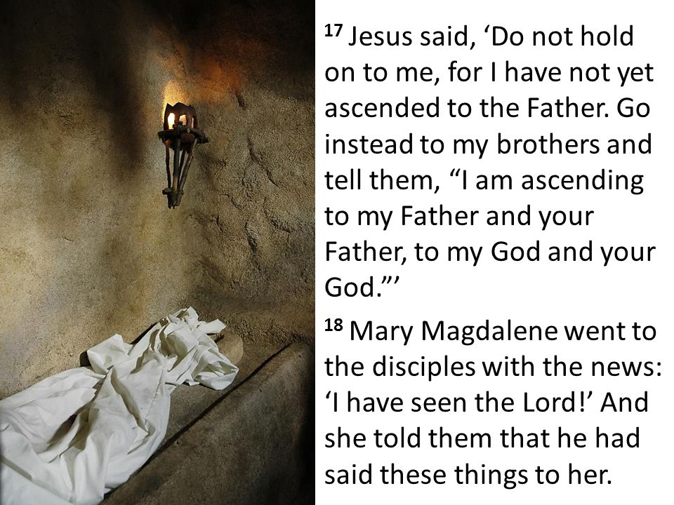 17 Jesus said, 'Do not hold on to me, for I have not yet ascended to the Father.