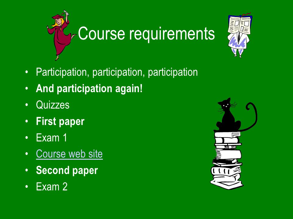 Course requirements Participation, participation, participation And participation again.