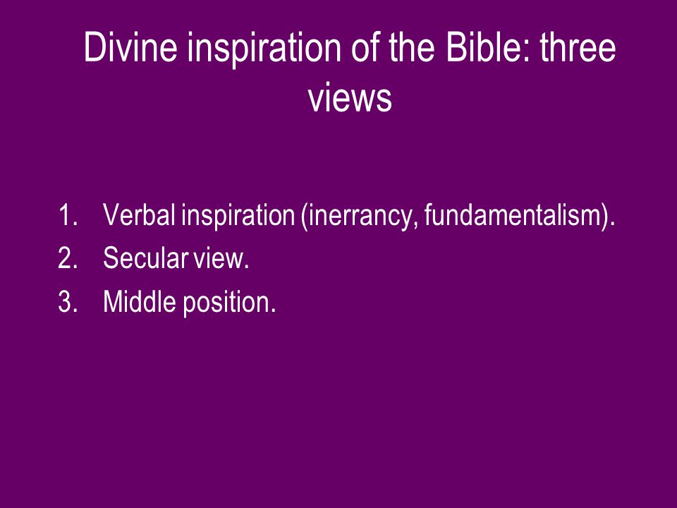 Divine inspiration of the Bible: three views 1.Verbal inspiration (inerrancy, fundamentalism).