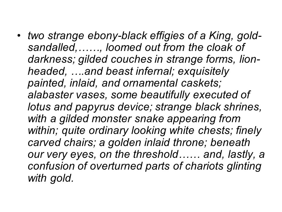 two strange ebony-black effigies of a King, gold- sandalled,……, loomed out from the cloak of darkness; gilded couches in strange forms, lion- headed, ….and beast infernal; exquisitely painted, inlaid, and ornamental caskets; alabaster vases, some beautifully executed of lotus and papyrus device; strange black shrines, with a gilded monster snake appearing from within; quite ordinary looking white chests; finely carved chairs; a golden inlaid throne; beneath our very eyes, on the threshold…… and, lastly, a confusion of overturned parts of chariots glinting with gold.