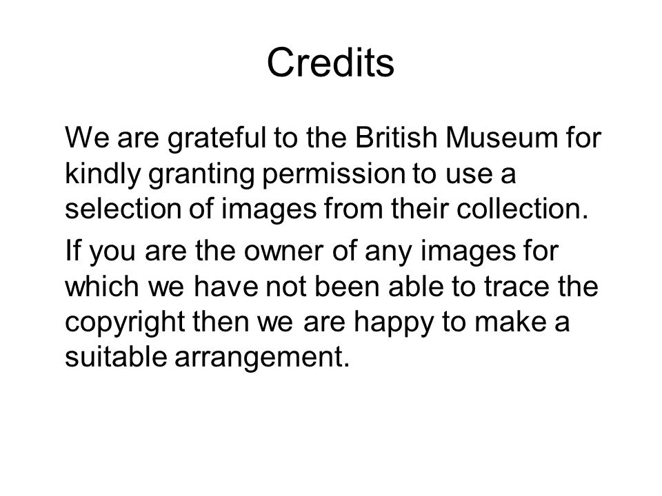 Credits We are grateful to the British Museum for kindly granting permission to use a selection of images from their collection.