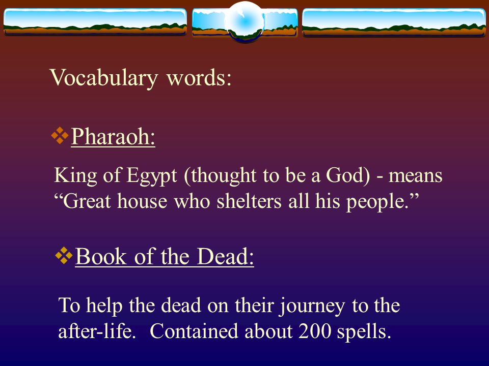 Vocabulary words:  Pharaoh: King of Egypt (thought to be a God) - means Great house who shelters all his people.  Book of the Dead: To help the dead on their journey to the after-life.