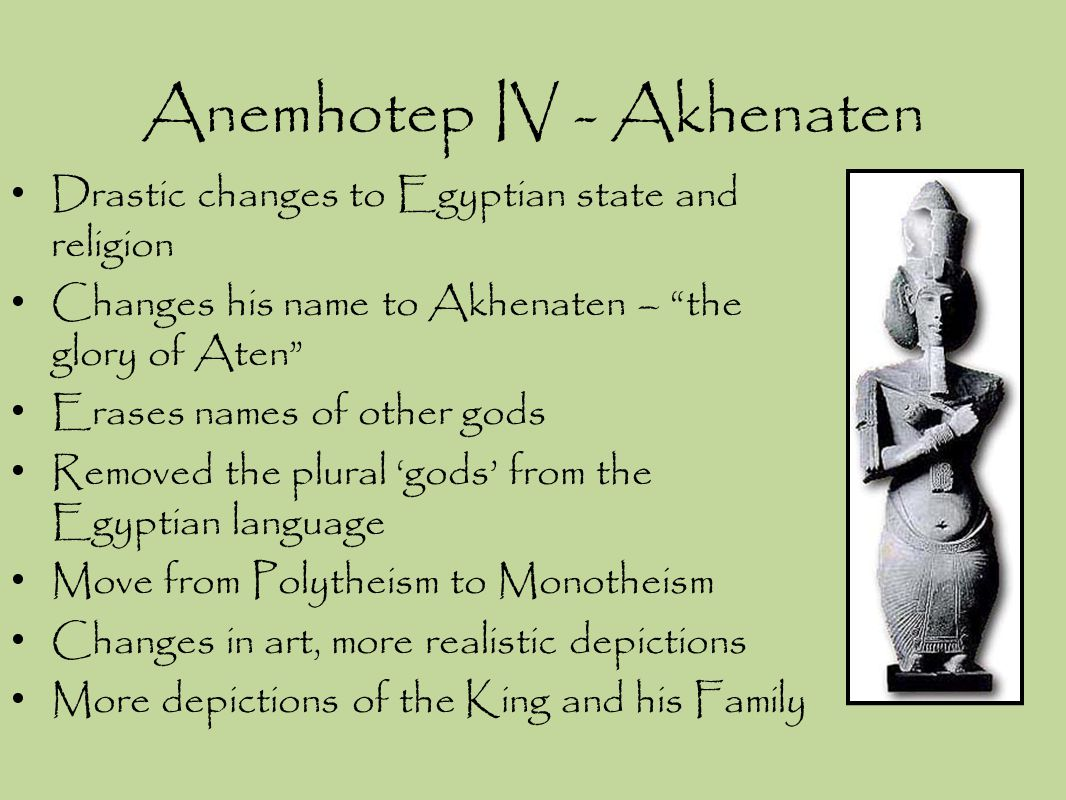 "Drastic changes to Egyptian state and religion Changes his name to Akhenaten – ""the glory of Aten"" Erases names of other gods Removed the plural 'gods"