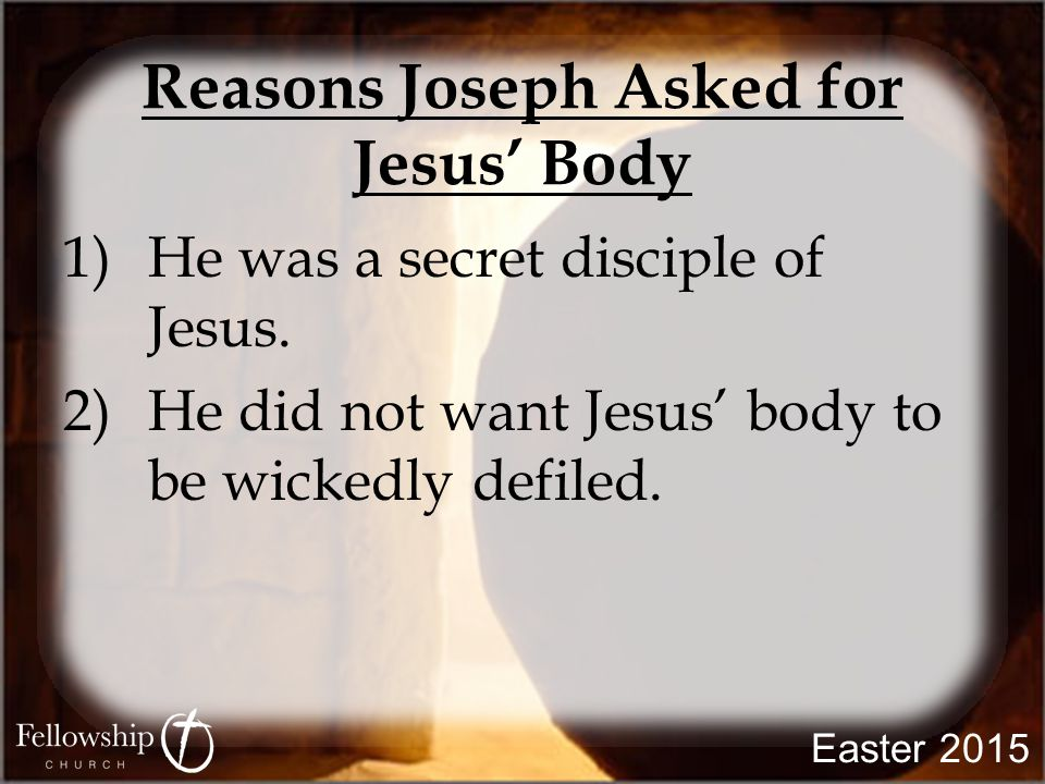 Reasons Joseph Asked for Jesus' Body 1)He was a secret disciple of Jesus. 2)He did not want Jesus' body to be wickedly defiled.