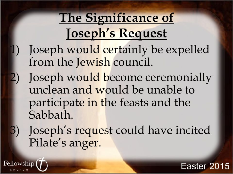The Significance of Joseph's Request 1)Joseph would certainly be expelled from the Jewish council. 2)Joseph would become ceremonially unclean and woul