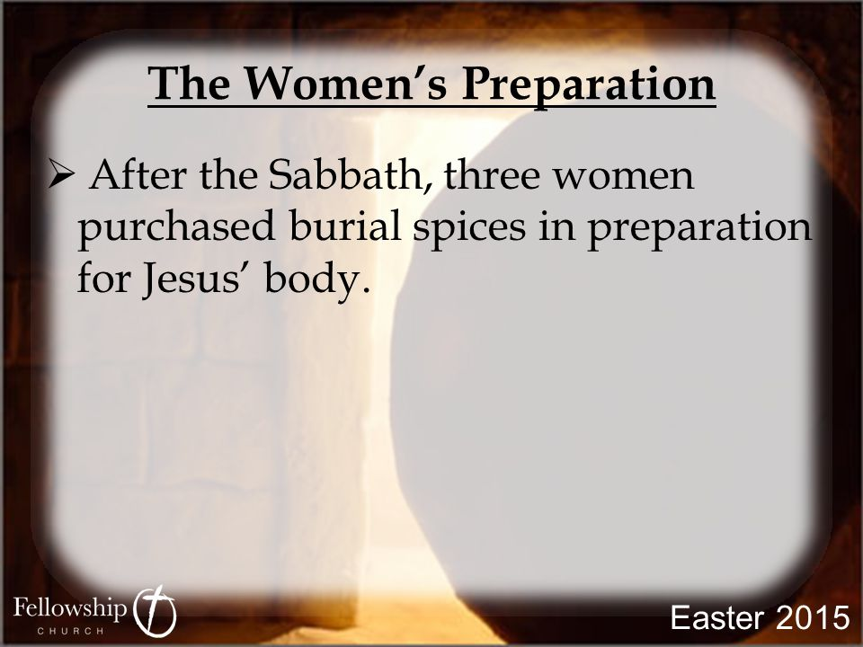 The Women's Preparation  After the Sabbath, three women purchased burial spices in preparation for Jesus' body.