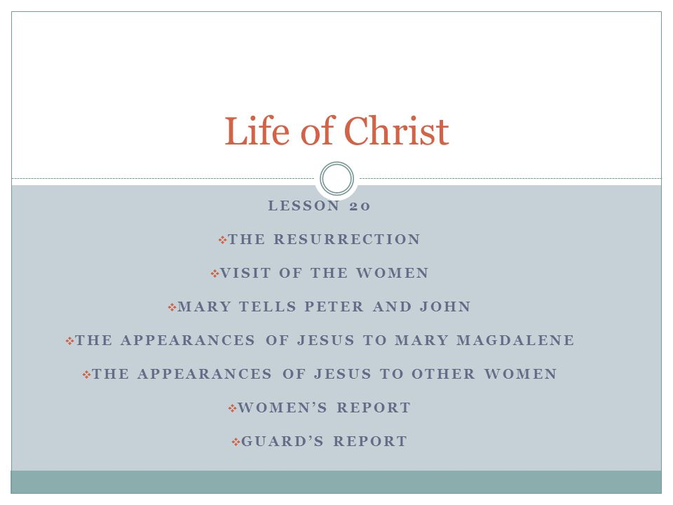 LESSON 20  THE RESURRECTION  VISIT OF THE WOMEN  MARY TELLS PETER AND JOHN  THE APPEARANCES OF JESUS TO MARY MAGDALENE  THE APPEARANCES OF JESUS TO OTHER WOMEN  WOMEN'S REPORT  GUARD'S REPORT Life of Christ