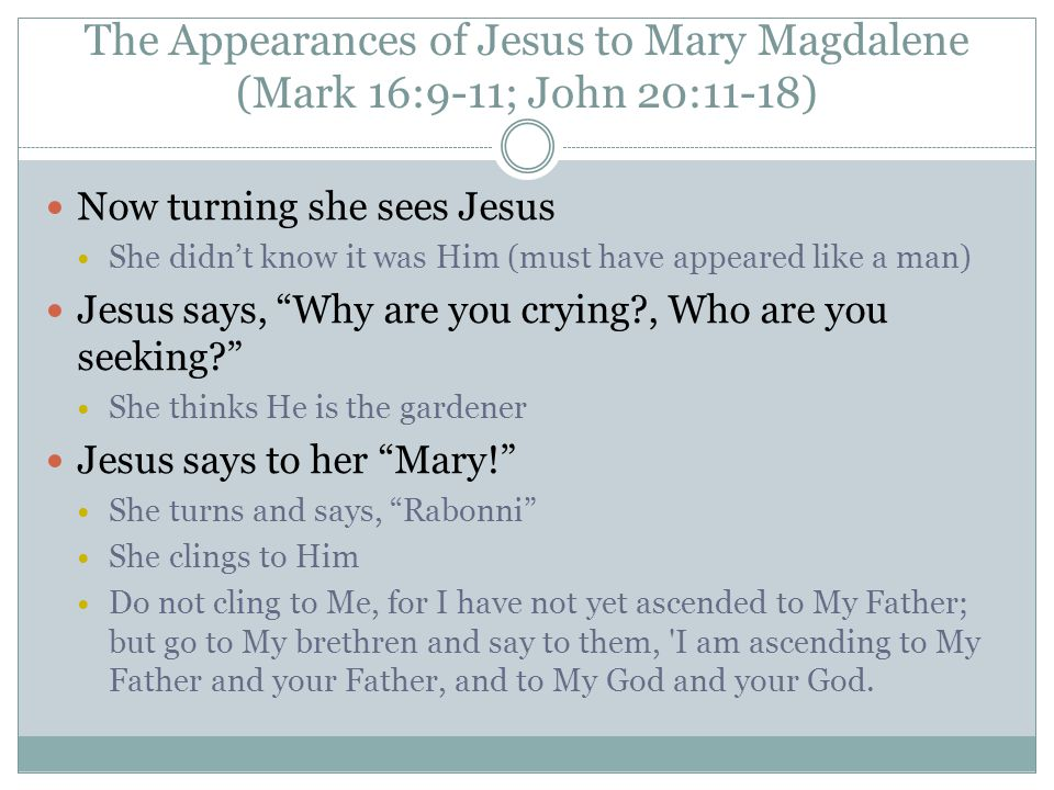The Appearances of Jesus to Mary Magdalene (Mark 16:9-11; John 20:11-18) Now turning she sees Jesus She didn't know it was Him (must have appeared like a man) Jesus says, Why are you crying?, Who are you seeking? She thinks He is the gardener Jesus says to her Mary! She turns and says, Rabonni She clings to Him Do not cling to Me, for I have not yet ascended to My Father; but go to My brethren and say to them, I am ascending to My Father and your Father, and to My God and your God.