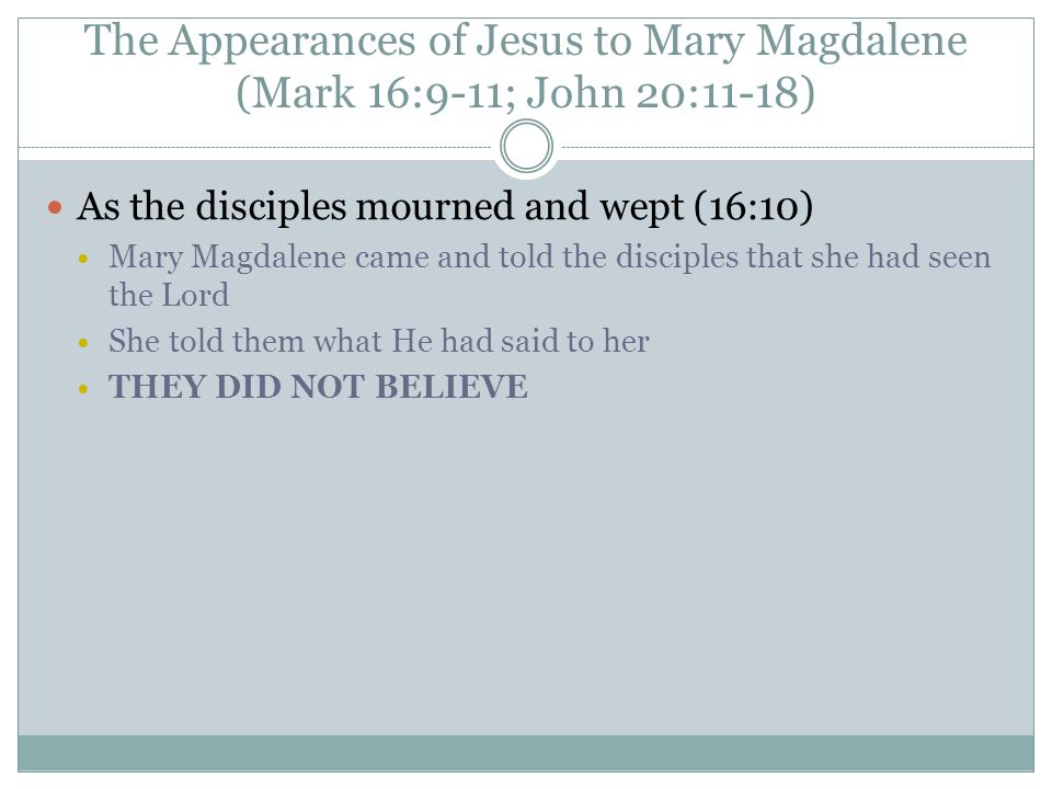 The Appearances of Jesus to Mary Magdalene (Mark 16:9-11; John 20:11-18) As the disciples mourned and wept (16:10) Mary Magdalene came and told the disciples that she had seen the Lord She told them what He had said to her THEY DID NOT BELIEVE