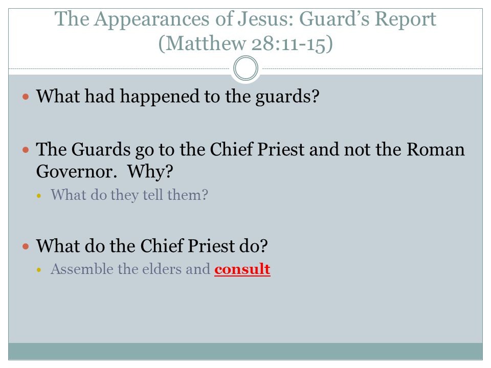 The Appearances of Jesus: Guard's Report (Matthew 28:11-15) What had happened to the guards? The Guards go to the Chief Priest and not the Roman Gover