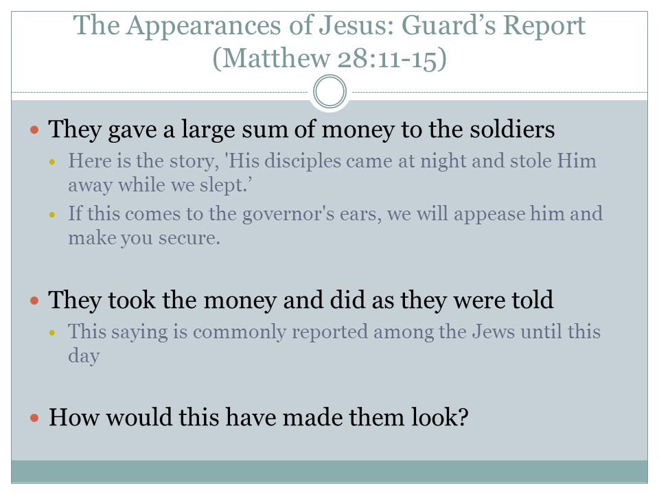 The Appearances of Jesus: Guard's Report (Matthew 28:11-15) They gave a large sum of money to the soldiers Here is the story, 'His disciples came at n
