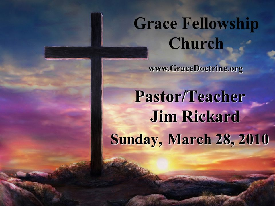 Grace Fellowship Church Pastor/Teacher Jim Rickard Sunday, March 28, 2010 www.GraceDoctrine.org