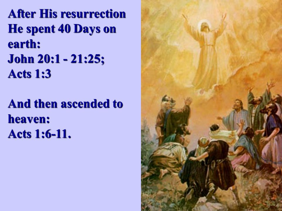 After His resurrection He spent 40 Days on earth: John 20:1 - 21:25; Acts 1:3 And then ascended to heaven: Acts 1:6-11.