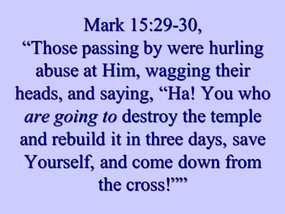 Mark 15:29-30, Those passing by were hurling abuse at Him, wagging their heads, and saying, Ha.