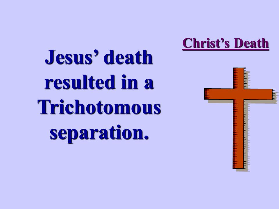 Christ's Death Jesus' death resulted in a Trichotomous separation.