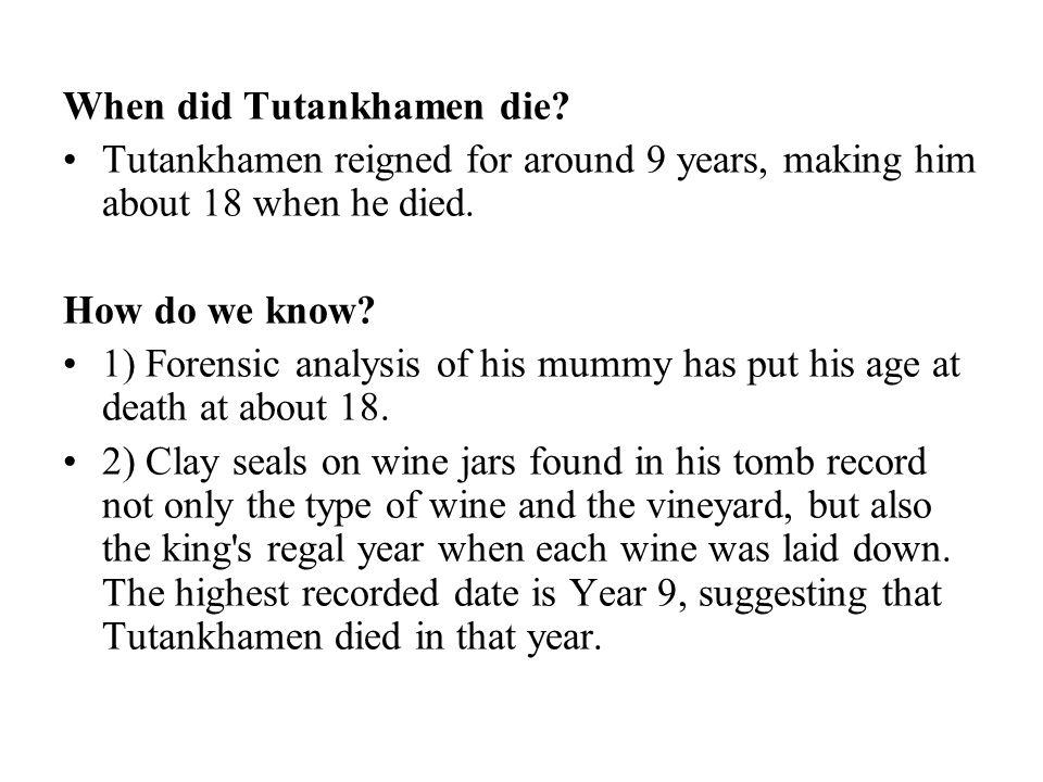 When did Tutankhamen die. Tutankhamen reigned for around 9 years, making him about 18 when he died.