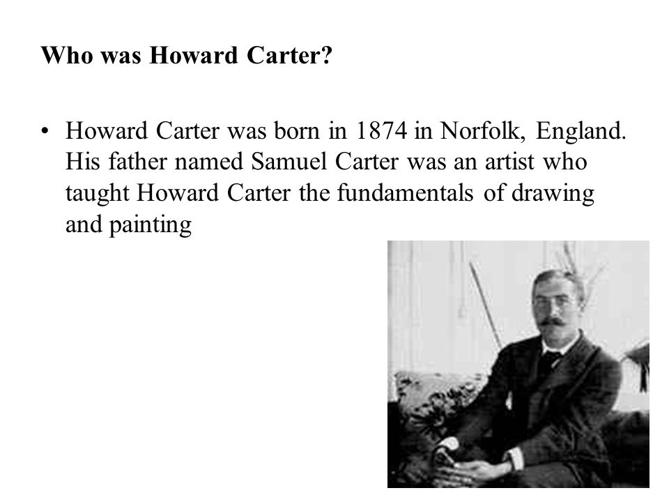 Who was Howard Carter. Howard Carter was born in 1874 in Norfolk, England.