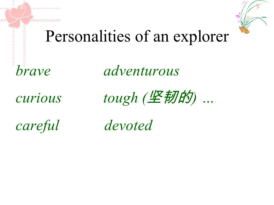Personalities of an explorer brave adventurous curious tough ( 坚韧的 ) … careful devoted