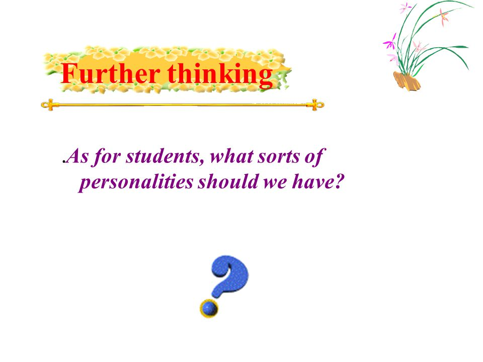 . As for students, what sorts of personalities should we have Further thinking