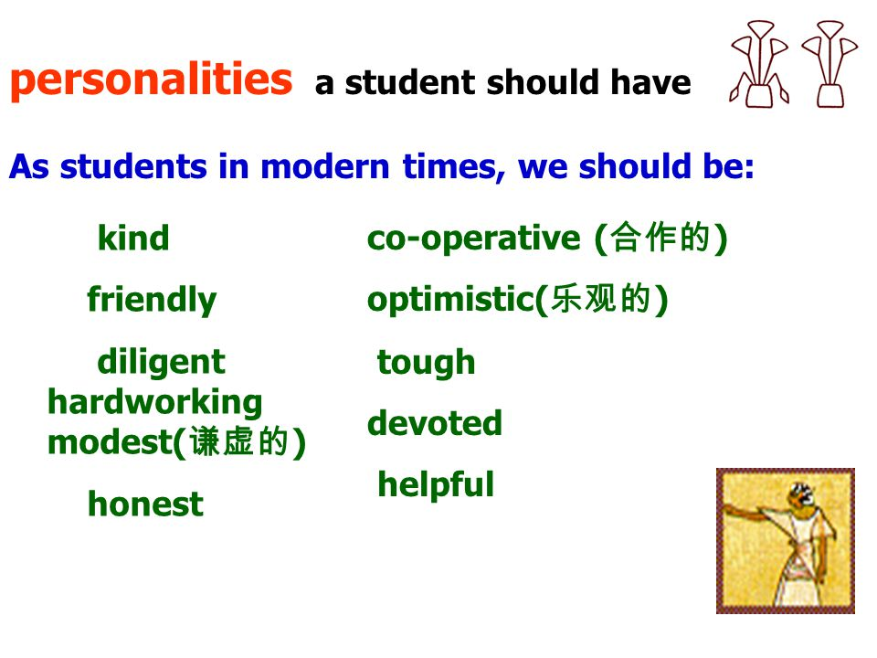 personalities a student should have As students in modern times, we should be: kind friendly diligent hardworking modest( 谦虚的 ) honest co-operative ( 合作的 ) optimistic( 乐观的 ) tough devoted helpful