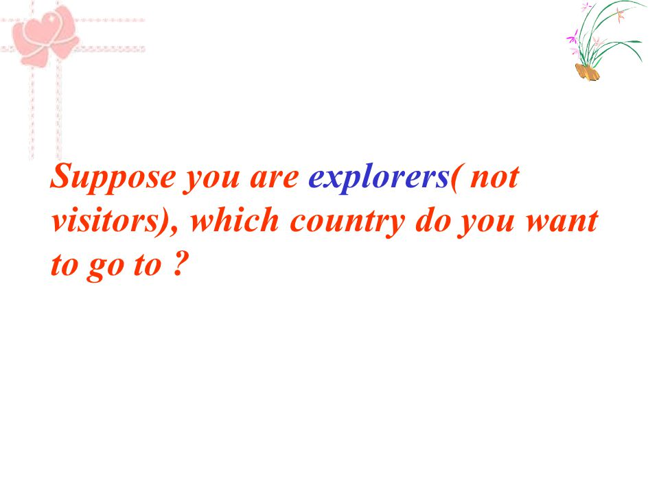 Suppose you are explorers( not visitors), which country do you want to go to