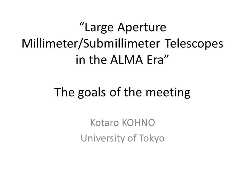 Large Aperture Millimeter/Submillimeter Telescopes in the ALMA Era The goals of the meeting Kotaro KOHNO University of Tokyo