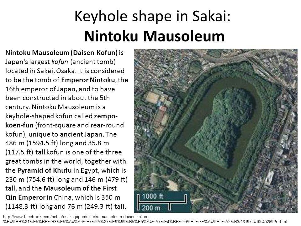 Keyhole shape in Sakai: Nintoku Mausoleum Nintoku Mausoleum (Daisen-Kofun) is Japan s largest kofun (ancient tomb) located in Sakai, Osaka.
