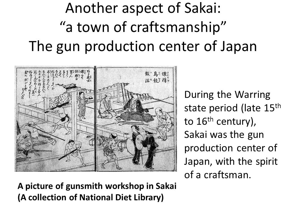 Another aspect of Sakai: a town of craftsmanship The gun production center of Japan A picture of gunsmith workshop in Sakai (A collection of National Diet Library) During the Warring state period (late 15 th to 16 th century), Sakai was the gun production center of Japan, with the spirit of a craftsman.